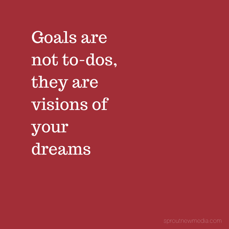 """Goals are not """"to-dos"""", they are visions of your dreams"""
