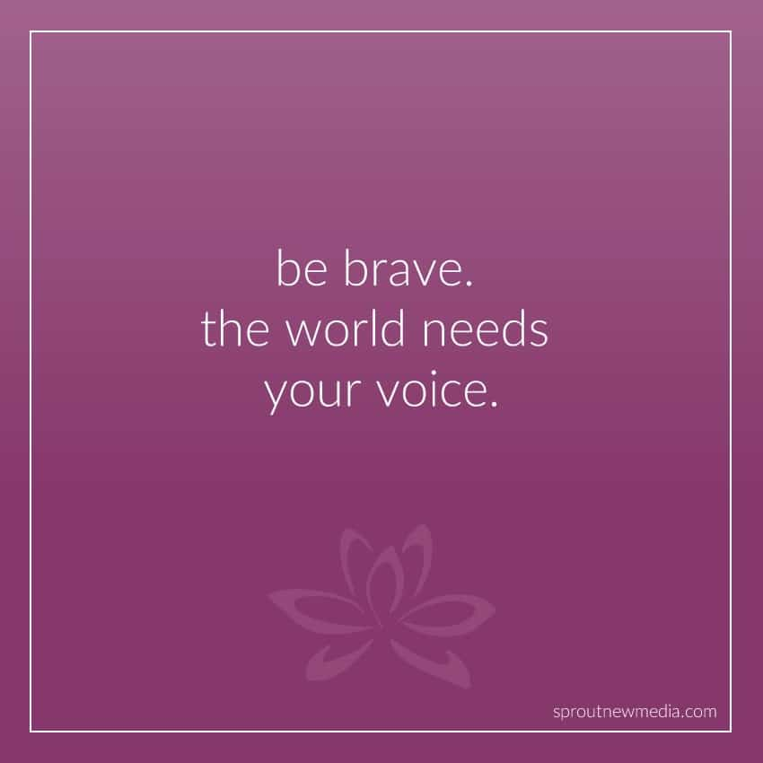 be brave. the world needs your voice.